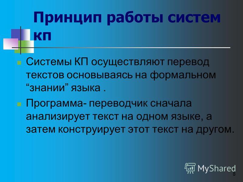 8 Принцип работы систем кп Системы КП осуществляют перевод текстов основываясь на формальном знании языка. Программа- переводчик сначала анализирует текст на одном языке, а затем конструирует этот текст на другом.
