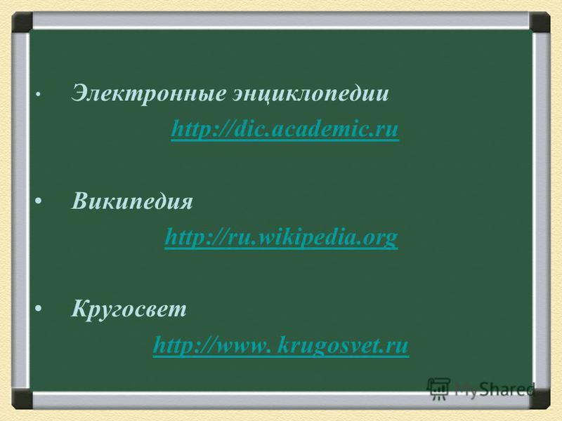 Электронные энциклопедии http://dic.academic.ru Википедия http://ru.wikipedia.org Кругосвет http://www. krugosvet.ru