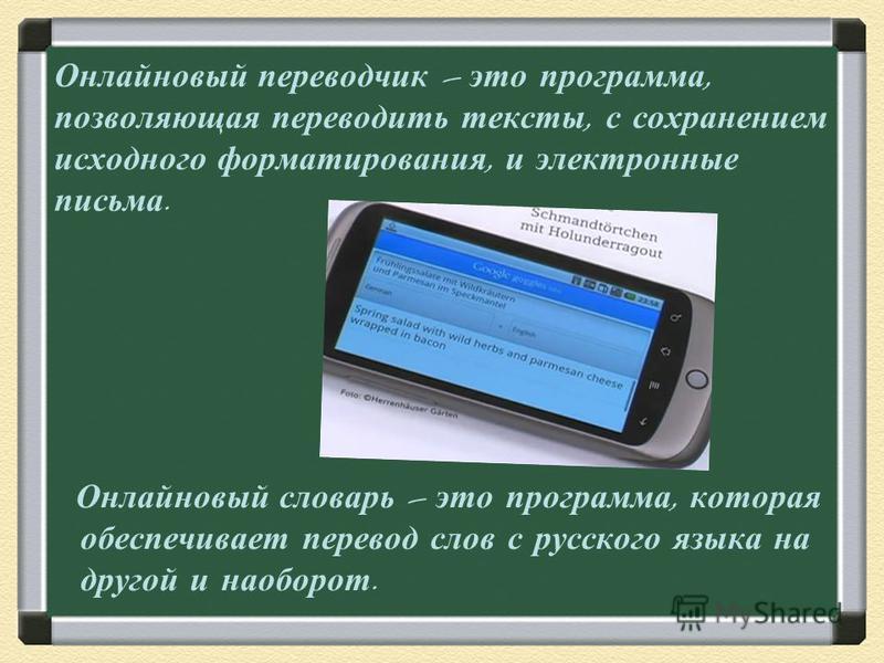 Онлайновый переводчик – это программа, позволяющая переводить тексты, с сохранением исходного форматирования, и электронные письма. Онлайновый словарь – это программа, которая обеспечивает перевод слов с русского языка на другой и наоборот.