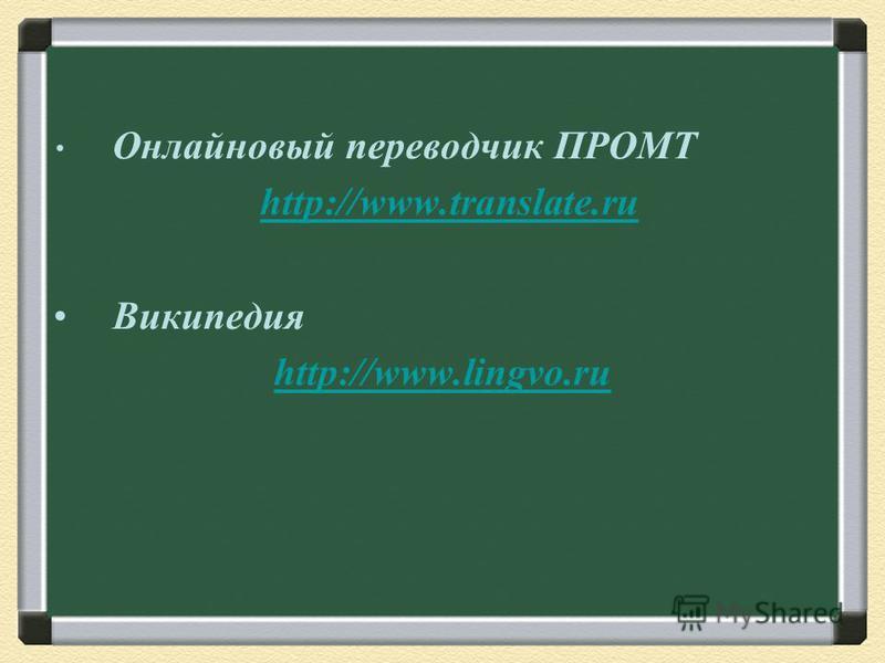 Онлайновый переводчик ПРОМТ http://www.translate.ru Википедия http://www.lingvo.ru
