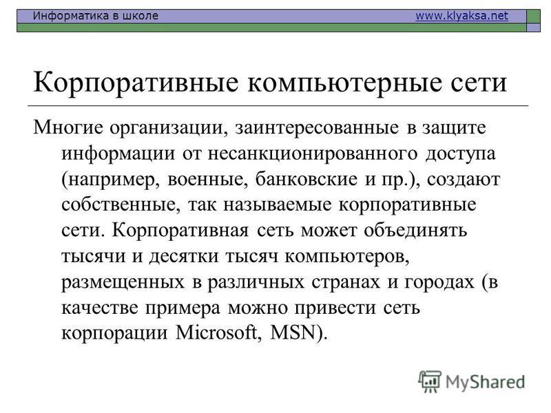 Информатика в школе www.klyaksa.netwww.klyaksa.net Корпоративные компьютерные сети Многие организации, заинтересованные в защите информации от несанкционированного доступа (например, военные, банковские и пр.), создают собственные, так называемые кор