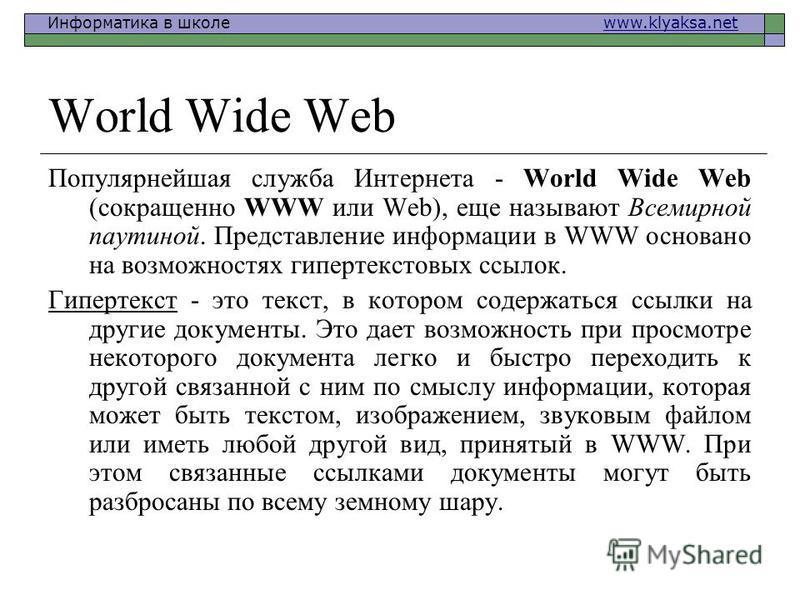 Информатика в школе www.klyaksa.netwww.klyaksa.net World Wide Web Популярнейшая служба Интернета - World Wide Web (сокращенно WWW или Web), еще называют Всемирной паутиной. Представление информации в WWW основано на возможностях гипертекстовых ссылок