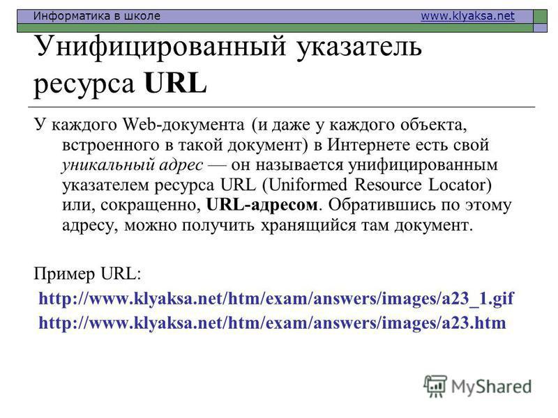 Информатика в школе www.klyaksa.netwww.klyaksa.net Унифицированный указатель ресурса URL У каждого Web-документа (и даже у каждого объекта, встроенного в такой документ) в Интернете есть свой уникальный адрес он называется унифицированным указателем