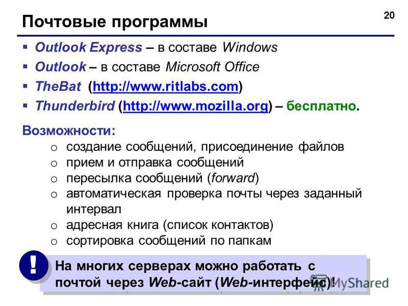 20 Почтовые программы Outlook Express – в составе Windows Outlook – в составе Microsoft Office TheBat (http://www.ritlabs.com)http://www.ritlabs.com Thunderbird (http://www.mozilla.org) – бесплатно.http://www.mozilla.org Возможности: o создание сообщ