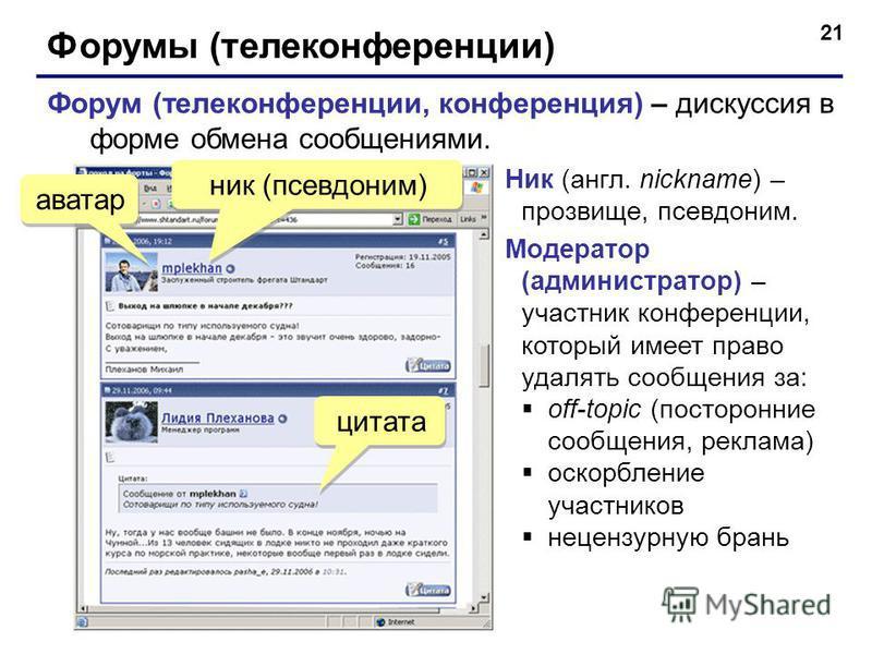 21 Форумы (телеконференции) Форум (телеконференции, конференция) – дискуссия в форме обмена сообщениями. аватар ник (псевдоним) цитата Ник (англ. nickname) – прозвище, псевдоним. Модератор (администратор) – участник конференции, который имеет право у