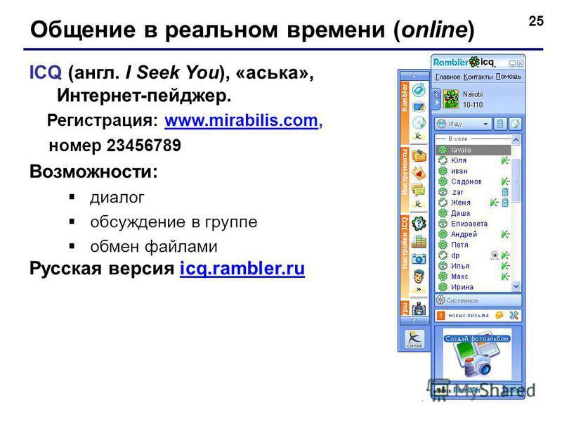 25 Общение в реальном времени (online) ICQ (англ. I Seek You), «аська», Интернет-пейджер. Регистрация: www.mirabilis.com,www.mirabilis.com номер 23456789 Возможности: диалог обсуждение в группе обмен файлами Русская версия icq.rambler.ruicq.rambler.r