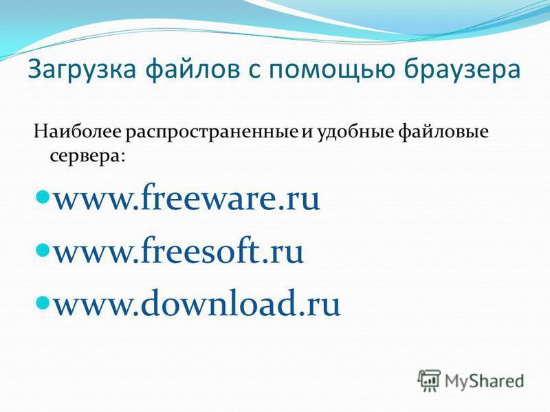 Загрузка файлов с помощью браузера Наиболее распространенные и удобные файловые сервера: www.freeware.ru www.freesoft.ru www.download.ru