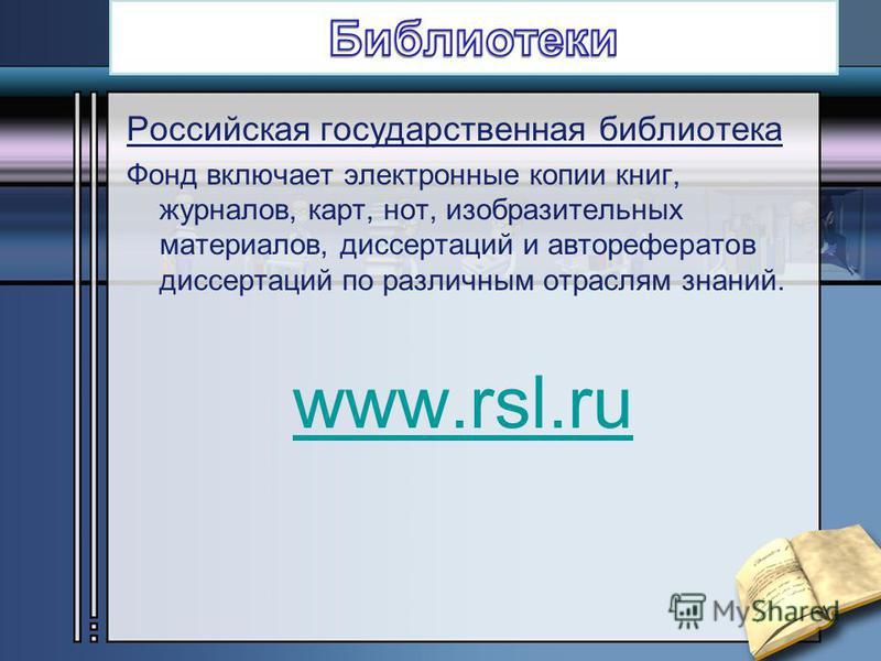 Российская государственная библиотека Фонд включает электронные копии книг, журналов, карт, нот, изобразительных материалов, диссертаций и авторефератов диссертаций по различным отраслям знаний. www.rsl.ru
