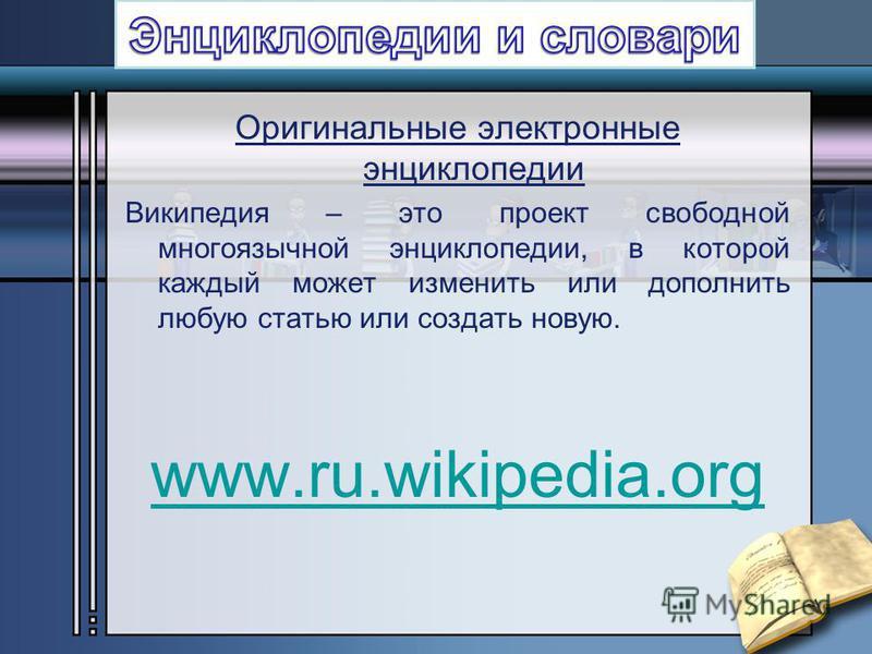 Оригинальные электронные энциклопедии Википедия – это проект свободной многоязычной энциклопедии, в которой каждый может изменить или дополнить любую статью или создать новую. www.ru.wikipedia.org