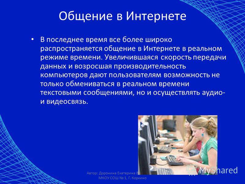 Автор: Доронина Екатерина Валерьевна, МКОУ СОШ 1, Г. Коркино Общение в Интернете В последнее время все более широко распространяется общение в Интернете в реальном режиме времени. Увеличившаяся скорость передачи данных и возросшая производительность