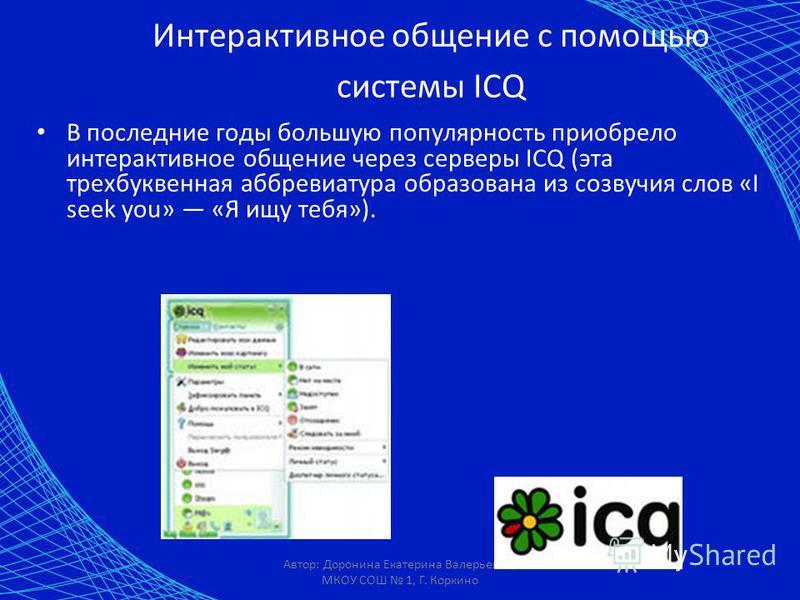 Автор: Доронина Екатерина Валерьевна, МКОУ СОШ 1, Г. Коркино Интерактивное общение с помощью системы ICQ В последние годы большую популярность приобрело интерактивное общение через серверы ICQ (эта трехбуквенная аббревиатура образована из созвучия сл