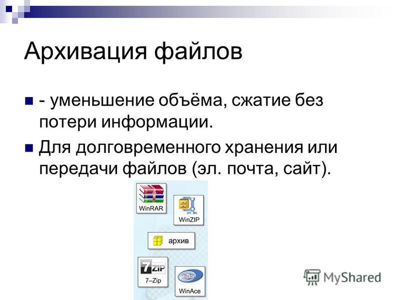 Архивация файлов - уменьшение объёма, сжатие без потери информации. Для долговременного хранения или передачи файлов (эл. почта, сайт).