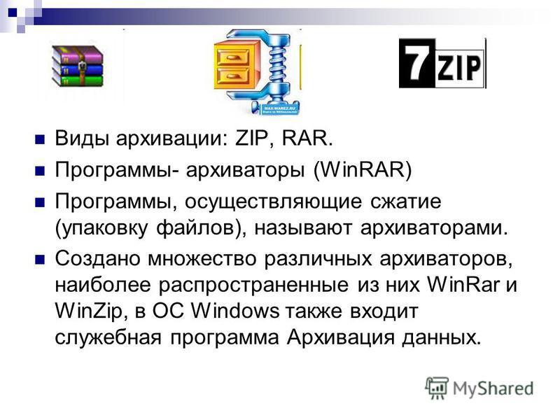 Виды архивации: ZIP, RAR. Программы- архиваторы (WinRAR) Программы, осуществляющие сжатие (упаковку файлов), называют архиваторами. Создано множество различных архиваторов, наиболее распространенные из них WinRar и WinZip, в ОС Windows также входит с