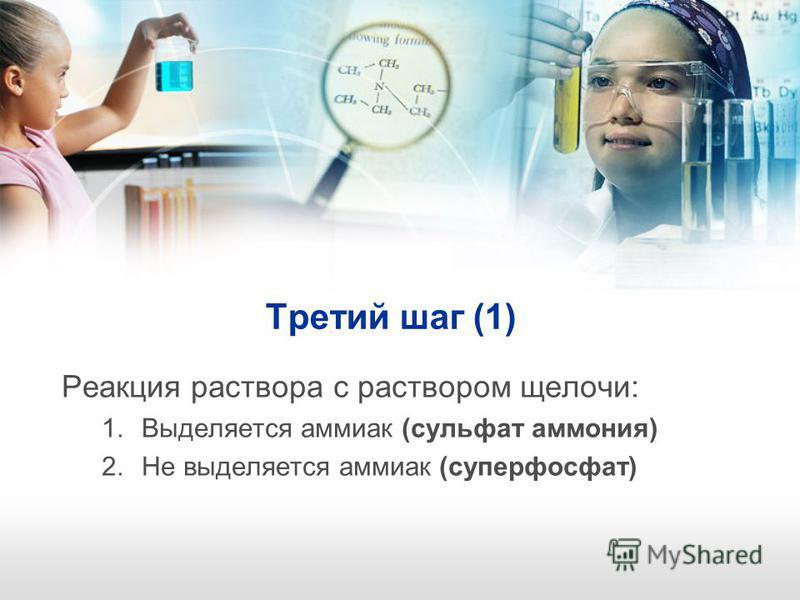 Третий шаг (1) Реакция раствора с раствором щелочи: 1. Выделяется аммиак (сульфат аммония) 2. Не выделяется аммиак (суперфосфат)