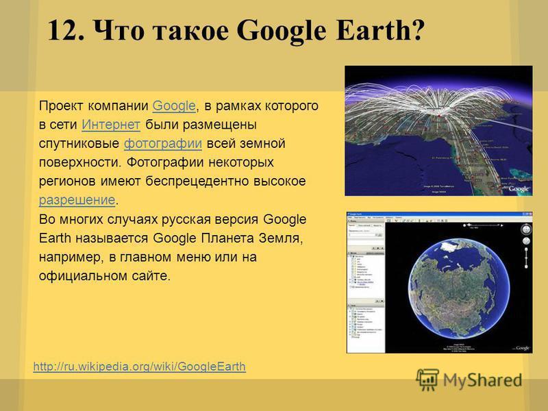 12. Что такое Google Earth? http://ru.wikipedia.org/wiki/GoogleEarth Проект компании Google, в рамках которого в сети Интернет были размещены спутниковые фотографии всей земной поверхности. Фотографии некоторых регионов имеют беспрецедентно высокое р