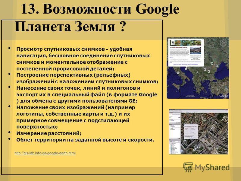 13. Возможности Google Планета Земля ? http://gis-lab.info/qa/google-earth.html Просмотр спутниковых снимков - удобная навигация, бесшовное соединение спутниковых снимков и моментальное отображение с постепенной прорисовкой деталей; Построение перспе