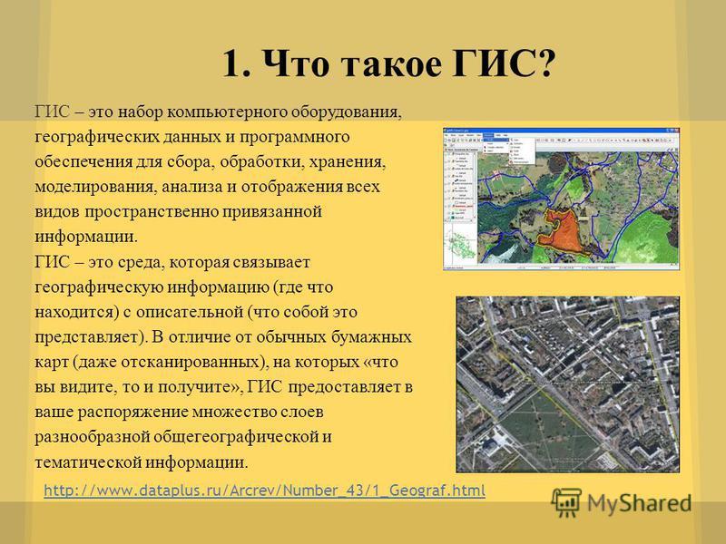 http://www.dataplus.ru/Arcrev/Number_43/1_Geograf.html 1. Что такое ГИС? ГИС – это набор компьютерного оборудования, географических данных и программного обеспечения для сбора, обработки, хранения, моделирования, анализа и отображения всех видов прос
