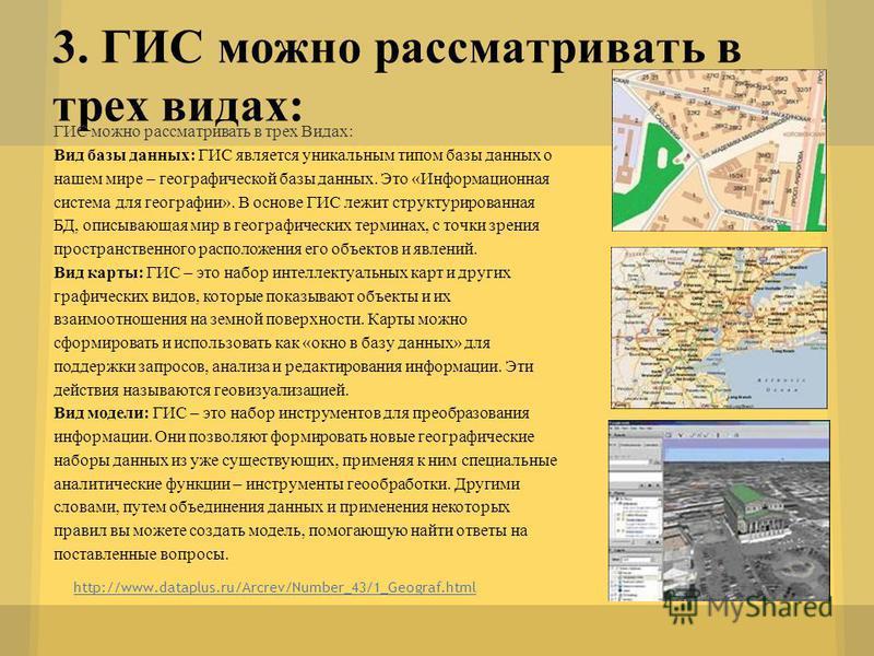 3. ГИС можно рассматривать в трех видах: http://www.dataplus.ru/Arcrev/Number_43/1_Geograf.html ГИС можно рассматривать в трех Видах: Вид базы данных: ГИС является уникальным типом базы данных о нашем мире – географической базы данных. Это «Информаци