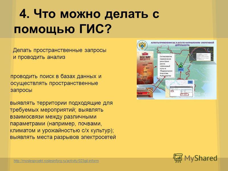 4. Что можно делать с помощью ГИС? http://moslesproekt.roslesinforg.ru/activity/023gil-inform Делать пространственные запросы и проводить анализ проводить поиск в базах данных и осуществлять пространственные запросы выявлять территории подходящие для