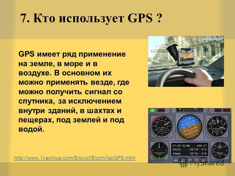 7. Кто использует GPS ? http://www.1yachtua.com/Encycl/Elctrn/IspGPS.html GPS имеет ряд применение на земле, в море и в воздухе. В основном их можно применять везде, где можно получить сигнал со спутника, за исключением внутри зданий, в шахтах и пеще