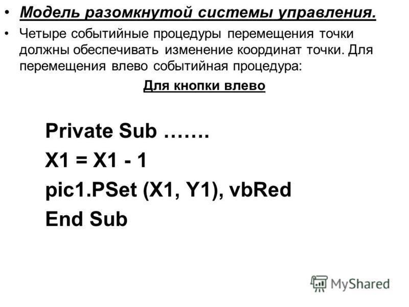 Модель разомкнутой системы управления. Четыре событийные процедуры перемещения точки должны обеспечивать изменение координат точки. Для перемещения влево событийная процедура: Для кнопки влево Private Sub ……. X1 = X1 - 1 pic1. PSet (X1, Y1), vbRed En