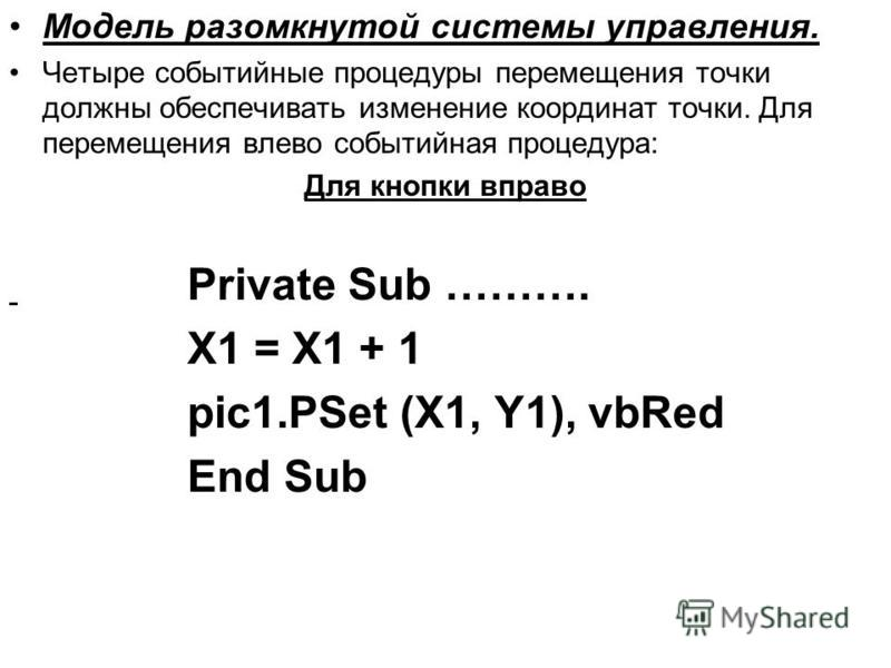 Модель разомкнутой системы управления. Четыре событийные процедуры перемещения точки должны обеспечивать изменение координат точки. Для перемещения влево событийная процедура: Для кнопки вправо Private Sub ………. X1 = X1 + 1 pic1. PSet (X1, Y1), vbRed