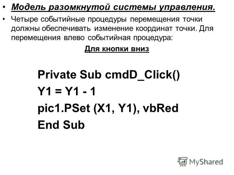 Модель разомкнутой системы управления. Четыре событийные процедуры перемещения точки должны обеспечивать изменение координат точки. Для перемещения влево событийная процедура: Для кнопки вниз Private Sub cmdD_Click() Y1 = Y1 - 1 pic1. PSet (X1, Y1),