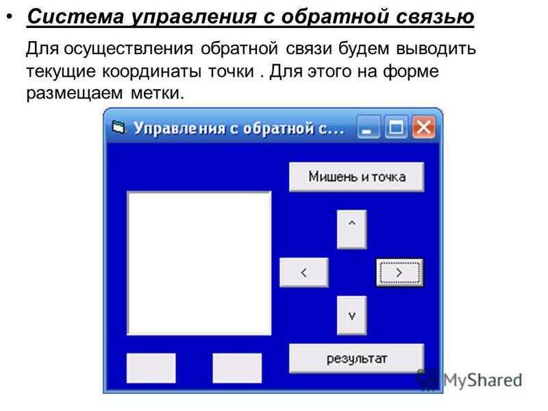 Система управления с обратной связью Для осуществления обратной связи будем выводить текущие координаты точки. Для этого на форме размещаем метки.