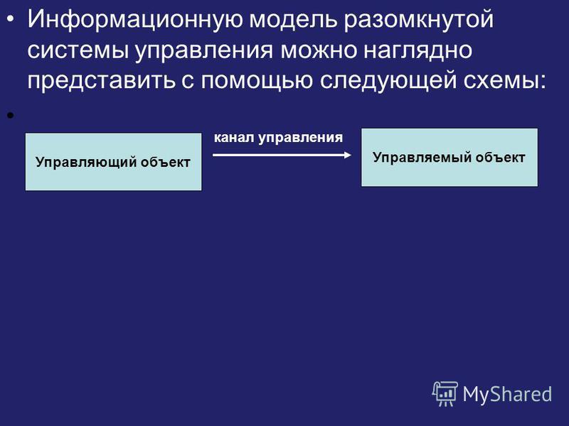 Информационную модель разомкнутой системы управления можно наглядно представить с помощью следующей схемы: Управляющий объект Управляемый объект канал управления