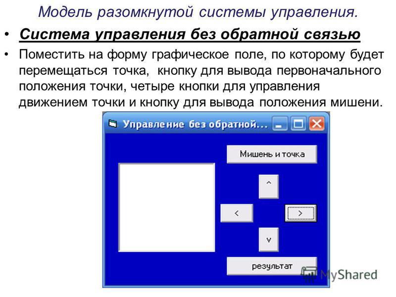 Модель разомкнутой системы управления. Система управления без обратной связью Поместить на форму графическое поле, по которому будет перемещаться точка, кнопку для вывода первоначального положения точки, четыре кнопки для управления движением точки и