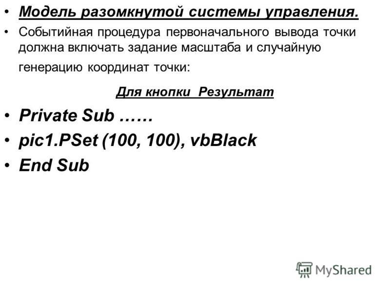 Модель разомкнутой системы управления. Событийная процедура первоначального вывода точки должна включать задание масштаба и случайную генерацию координат точки: Для кнопки Результат Private Sub …… pic1. PSet (100, 100), vbBlack End Sub
