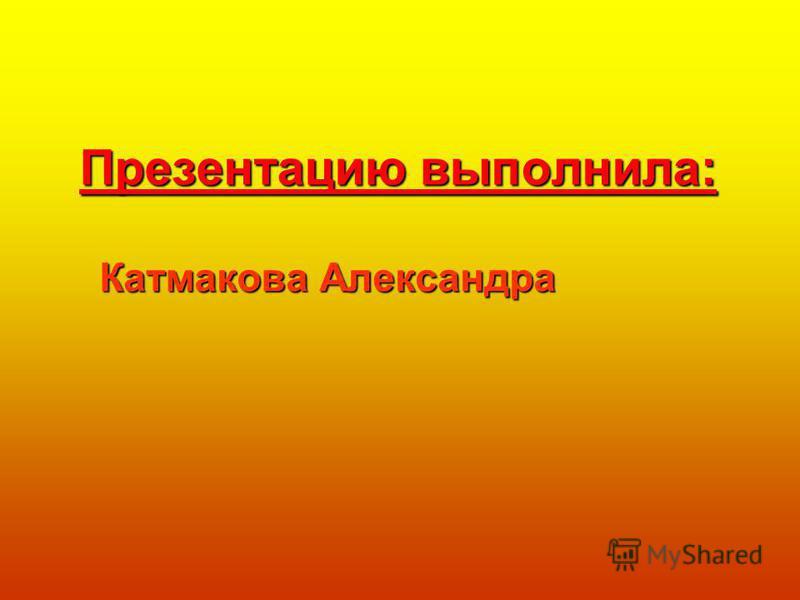 Презентацию выполнила: Катмакова Александра