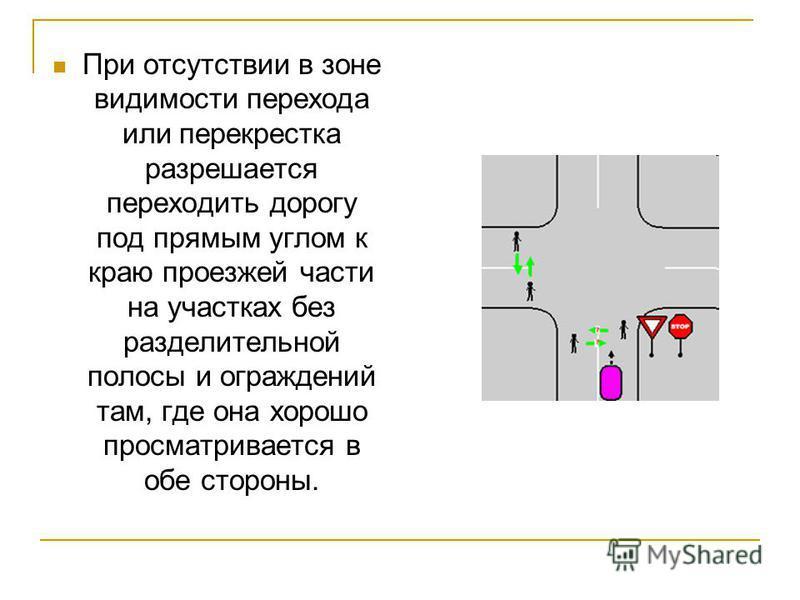 При отсутствии в зоне видимости перехода или перекрестка разрешается переходить дорогу под прямым углом к краю проезжей части на участках без разделительной полосы и ограждений там, где она хорошо просматривается в обе стороны.