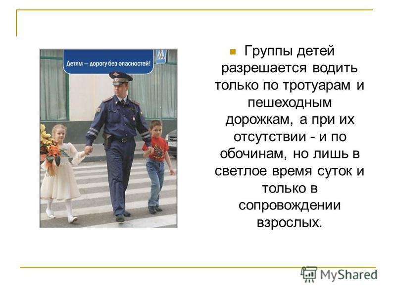 Группы детей разрешается водить только по тротуарам и пешеходным дорожкам, а при их отсутствии - и по обочинам, но лишь в светлое время суток и только в сопровождении взрослых.