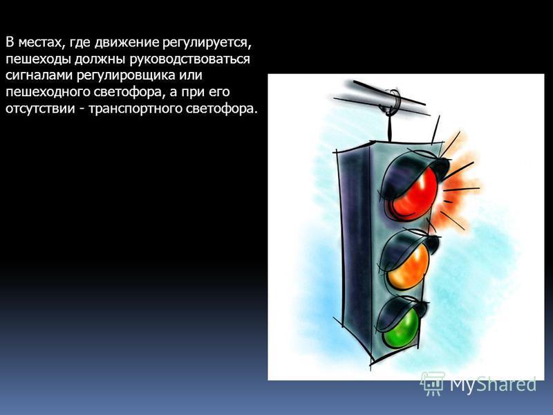 В местах, где движение регулируется, пешеходы должны руководствоваться сигналами регулировщика или пешеходного светофора, а при его отсутствии - транспортного светофора.