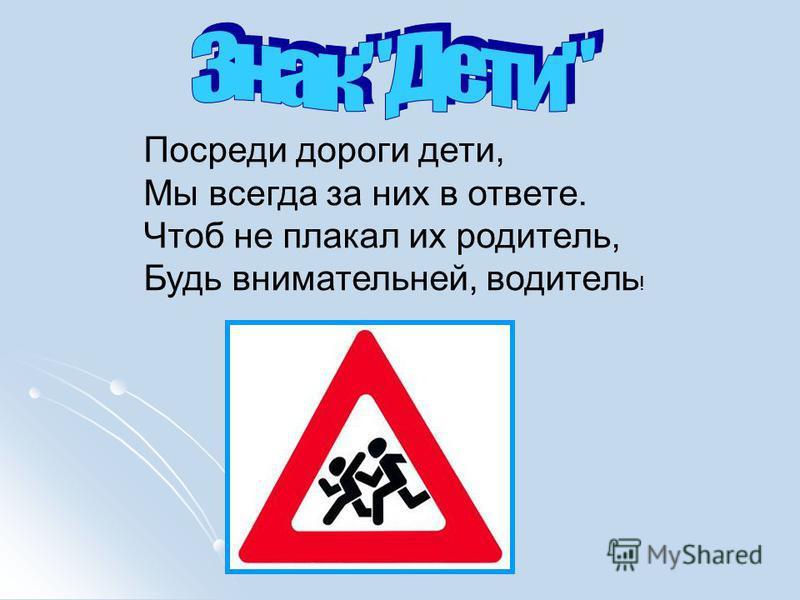 Посреди дороги дети, Мы всегда за них в ответе. Чтоб не плакал их родитель, Будь внимательней, водитель !
