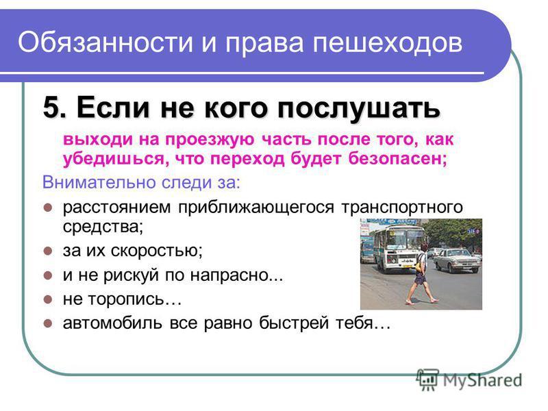 Обязанности и права пешеходов 5. Если не кого послушать выходи на проезжую часть после того, как убедишься, что переход будет безопасен; Внимательно следи за: расстоянием приближающегося транспортного средства; за их скоростью; и не рискуй по напрасн