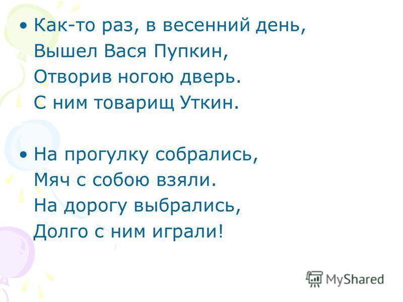 Как-то раз, в весенний день, Вышел Вася Пупкин, Отворив ногою дверь. С ним товарищ Уткин. На прогулку собрались, Мяч с собою взяли. На дорогу выбрались, Долго с ним играли!