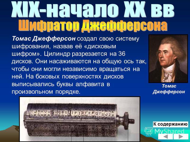 Томас Джефферсон создал свою систему шифрования, назвав её «дисковым шифром». Цилиндр разрезается на 36 дисков. Они насаживаются на общую ось так, чтобы они могли независимо вращаться на ней. На боковых поверхностях дисков выписывались буквы алфавита