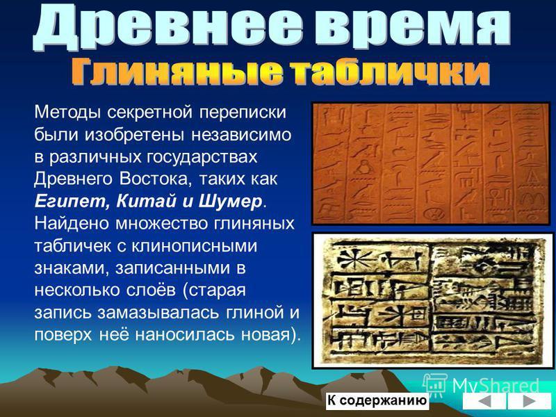 Методы секретной переписки были изобретены независимо в различных государствах Древнего Востока, таких как Египет, Китай и Шумер. Найдено множество глиняных табличек с клинописными знаками, записанными в несколько слоёв (старая запись замазывалась гл