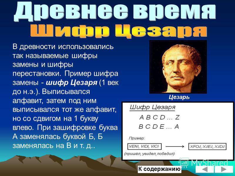 В древности использовались так называемые шифры замены и шифры перестановки. Пример шифра замены - шифр Цезаря (1 век до н.э.). Выписывался алфавит, затем под ним выписывался тот же алфавит, но со сдвигом на 1 букву влево. При зашифровке буква А заме