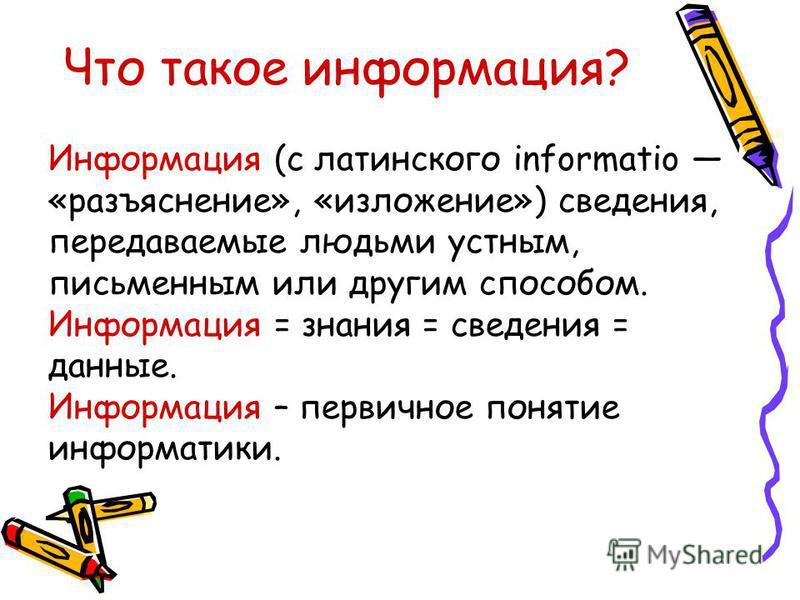 Что такое информация? Информация (с латинского informatio «разъяснение», «изложение») сведения, передаваемые людьми устным, письменным или другим способом. Информация = знания = сведения = данные. Информация – первичное понятие информатики.