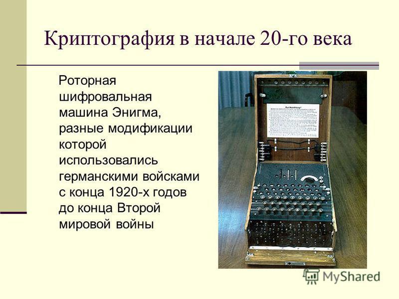Криптография в начале 20-го века Роторная шифровальная машина Энигма, разные модификации которой использовались германскими войсками с конца 1920-х годов до конца Второй мировой войны