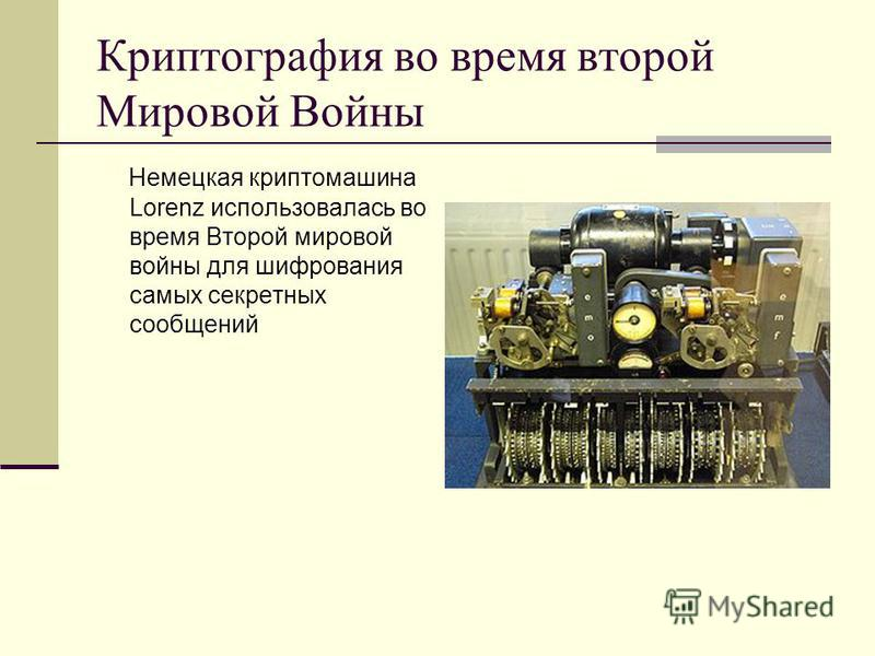 Криптография во время второй Мировой Войны Немецкая крипто машина Lorenz использовалась во время Второй мировой войны для шифрования самых секретных сообщений