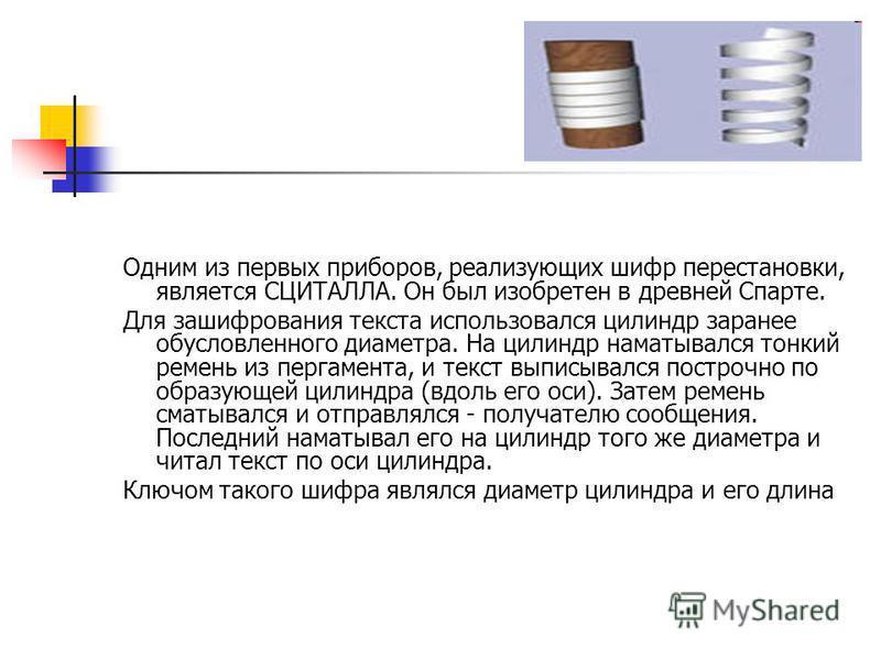 Одним из первых приборов, реализующих шифр перестановки, является СЦИТАЛЛА. Он был изобретен в древней Спарте. Для зашифрования текста использовался цилиндр заранее обусловленного диаметра. На цилиндр наматывался тонкий ремень из пергамента, и текст