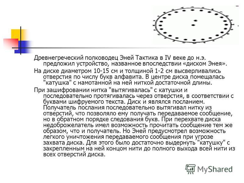 Древнегреческий полководец Эней Тактика в IV веке до н.э. предложил устройство, названное впоследствии «диском Энея». На диске диаметром 10-15 см и толщиной 1-2 см высверливались отверстия по числу букв алфавита. В центре диска помещалась