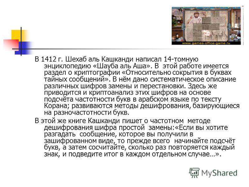 В 1412 г. Шехаб аль Кашканди написал 14-томную энциклопедию «Шауба аль Аша». В этой работе имеется раздел о криптографии «Относительно сокрытия в буквах тайных сообщений». В нём дано систематическое описание различных шифров замены и перестановки. Зд