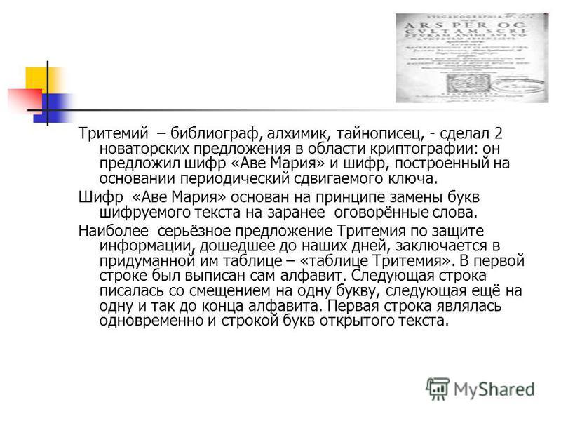 Тритемий – библиограф, алхимик, тайнописец, - сделал 2 новаторских предложения в области криптографии: он предложил шифр «Аве Мария» и шифр, построенный на основании периодический сдвигаемого ключа. Шифр «Аве Мария» основан на принципе замены букв ши