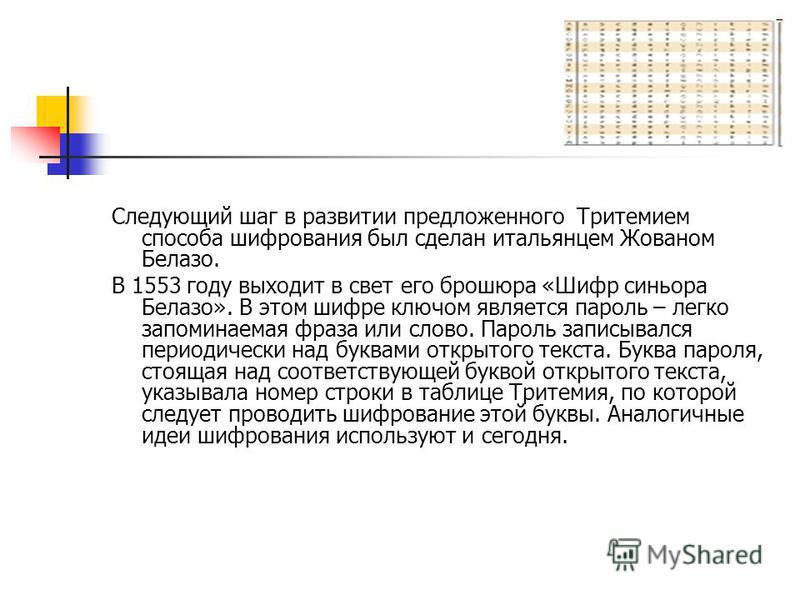 Следующий шаг в развитии предложенного Тритемием способа шифрования был сделан итальянцем Жованом Белазо. В 1553 году выходит в свет его брошюра «Шифр синьора Белазо». В этом шифре ключом является пароль – легко запоминаемая фраза или слово. Пароль з