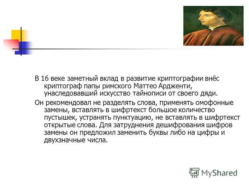 В 16 веке заметный вклад в развитие криптографии внёс криптограф папы римского Маттео Ардженти, унаследовавший искусство тайнописи от своего дяди. Он рекомендовал не разделять слова, применять омофонные замены, вставлять в шифртекст большое количеств